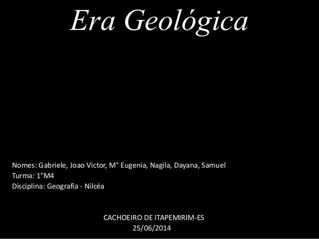 Era Geológica Nomes: Gabriele, Joao Victor, M° Eugenia, Nagila, Dayana, Samuel Turma: 1°M4 Disciplina: Geografia - Nilcéa ...