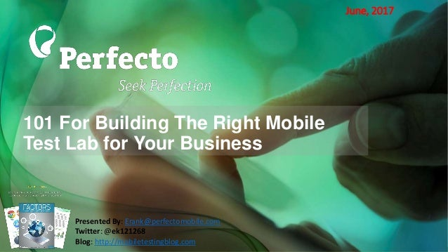 101 For Building The Right Mobile Test Lab for Your Business June, 2017 Presented By: Erank@perfectomobile.com Twitter: @e...