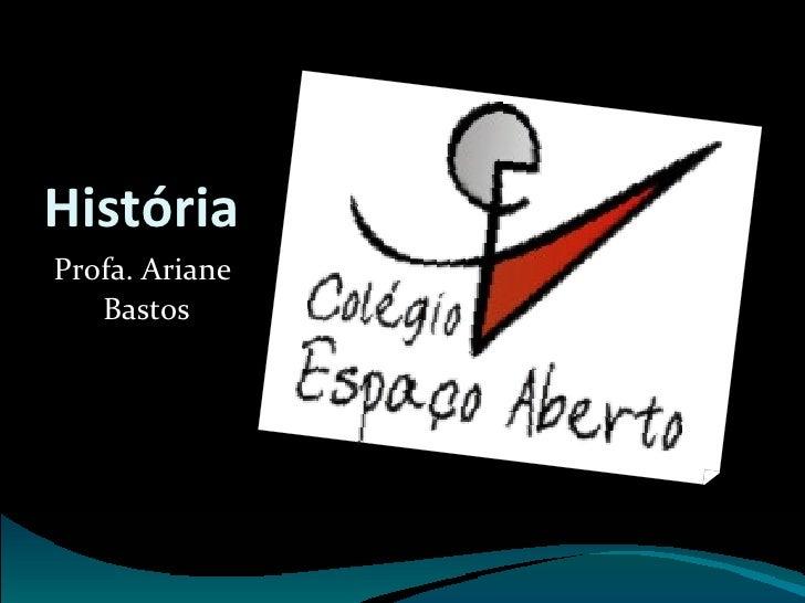 Hist ória <ul><li>Profa. Ariane  </li></ul><ul><li>Bastos </li></ul>