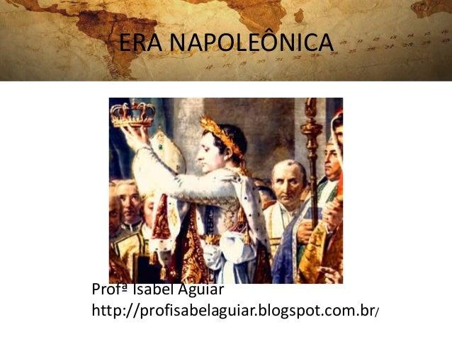 ERA NAPOLEÔNICA Profª Isabel Aguiar http://profisabelaguiar.blogspot.com.br/