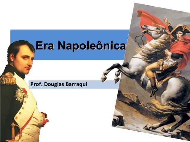 Era NapoleônicaEra Napoleônica Prof. Douglas Barraqui