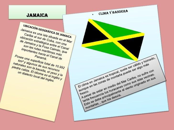 Jamaica <br />clima y bandera<br />UBICACIÓN GEOGRÁFICA DE JAMAICA <br />Jamaica es una isla situada en el Mar Caribe al s...