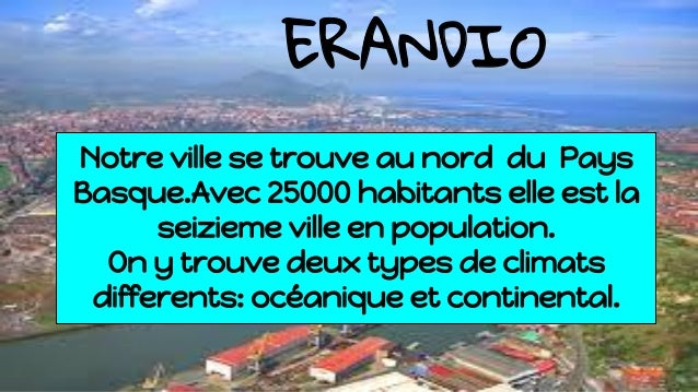 ERANDIO Notre ville se trouve au nord du Pays Basque.Avec 25000 habitants elle est la seizieme ville en population. On y t...