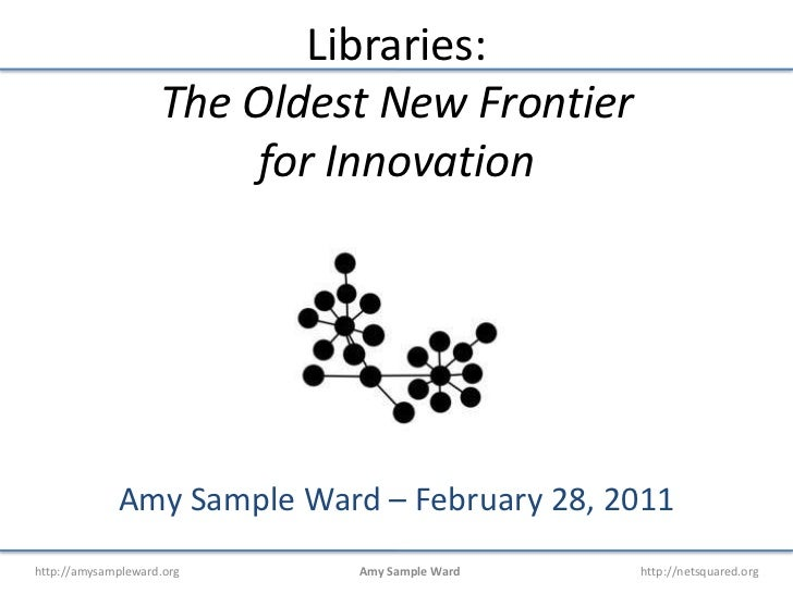 Libraries:The Oldest New Frontier for Innovation<br />Amy Sample Ward – February 28, 2011<br />