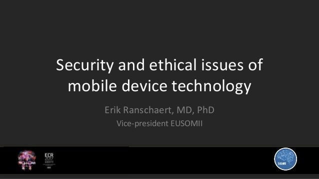 Security and ethical issues of mobile device technology Erik Ranschaert, MD, PhD Vice-president EUSOMII