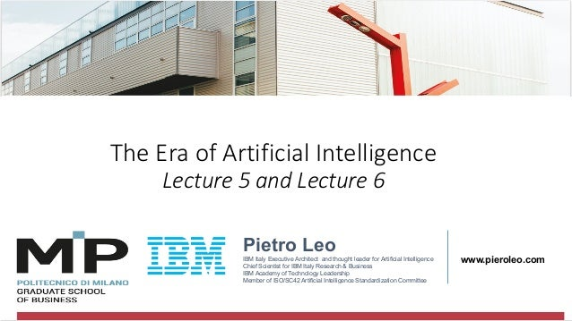 @pieroleo The Era of Artificial Intelligence Lecture 5 and Lecture 6 Pietro Leo IBM Italy Executive Architect and thought ...