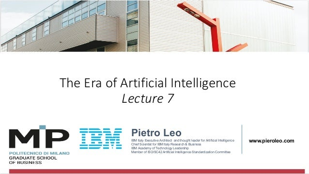 @pieroleo The Era of Artificial Intelligence Lecture 7 Pietro Leo IBM Italy Executive Architect and thought leader for Art...
