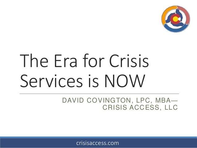 The Era for Crisis Services is NOW DAVID COVINGTON, LPC, MBA— CRISIS ACCESS, LLC crisisaccess.com