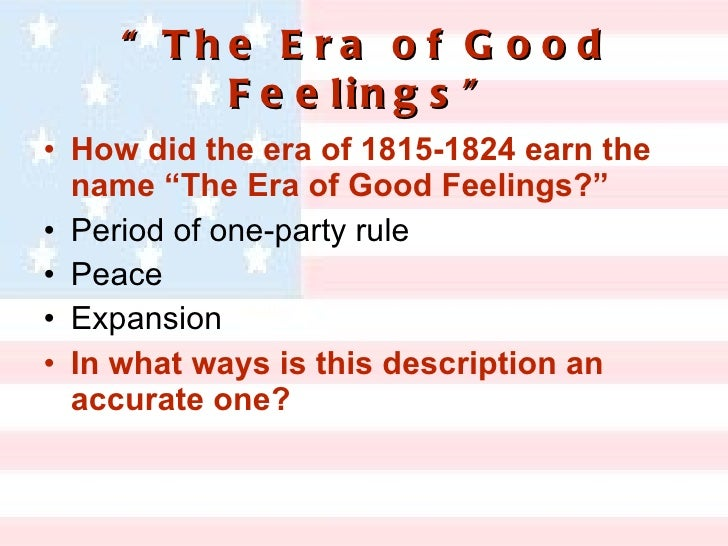 the era of good feeling dbq Transcript of era of good feelings: accurate or not was the era of good feelings label accurate or not for the period after the war of 1812 considering the emergence of nationalism and sectionalism the era of good feelings label is is both accurate and inaccurate it is accurate for the sense .