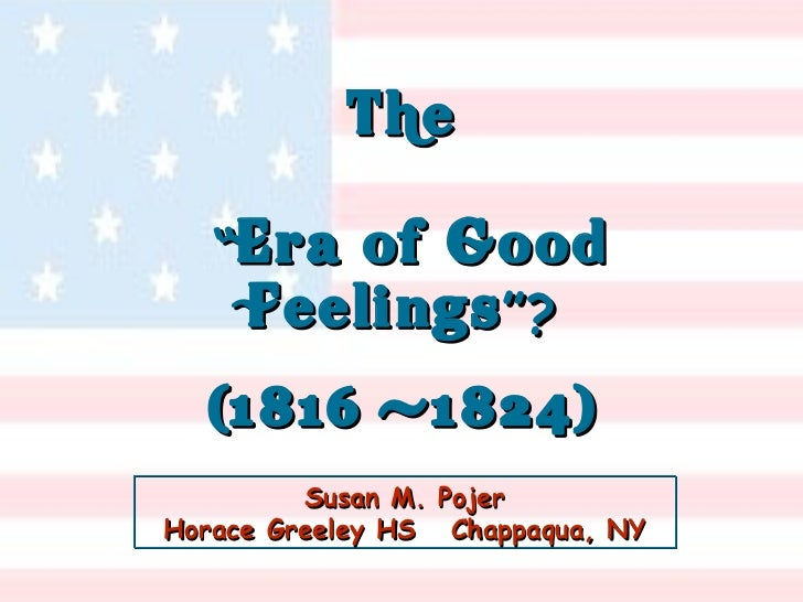 "Susan M. Pojer Horace Greeley HS  Chappaqua, NY The   "" Era of Good Feelings ""? (1816 -1824)"