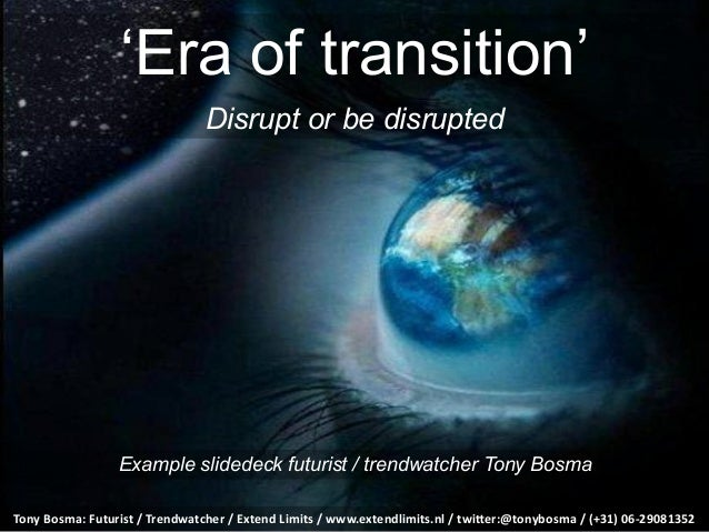 'Era of transition'Disrupt or be disruptedTony Bosma: Futurist / Trendwatcher / Extend Limits / www.exte...