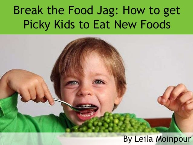 Break the Food Jag: How to get  Picky Kids to Eat New Foods                   By Leila Moinpour