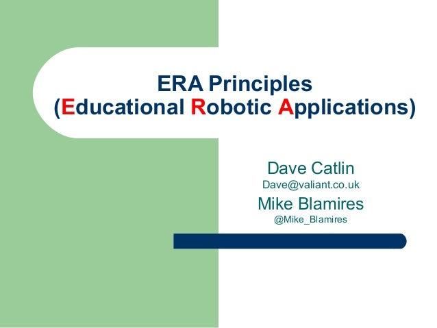 ERA Principles(Educational Robotic Applications)Dave CatlinDave@valiant.co.ukMike Blamires@Mike_Blamires