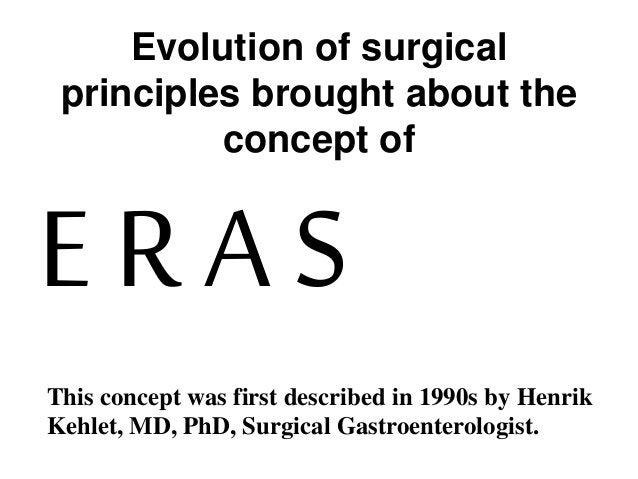 Evolution of surgical principles brought about the concept of E R A S This concept was first described in 1990s by Henrik ...