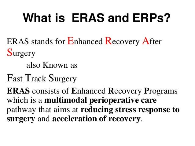 What is ERAS and ERPs? ERAS stands for Enhanced Recovery After Surgery also Known as Fast Track Surgery ERAS consists of E...