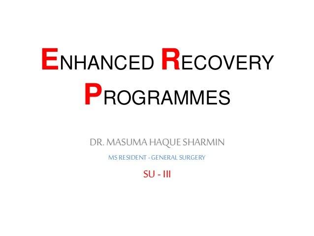 ENHANCED RECOVERY PROGRAMMES DR.MASUMAHAQUE SHARMIN MS RESIDENT- GENERALSURGERY SU - III