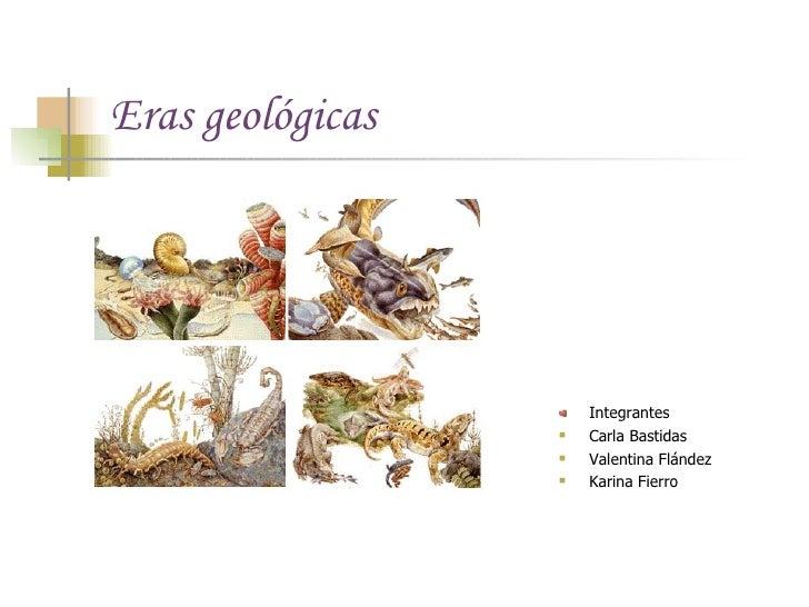 Eras geológicas <ul><li>Integrantes </li></ul><ul><li>Carla Bastidas </li></ul><ul><li>Valentina Flández </li></ul><ul><li...