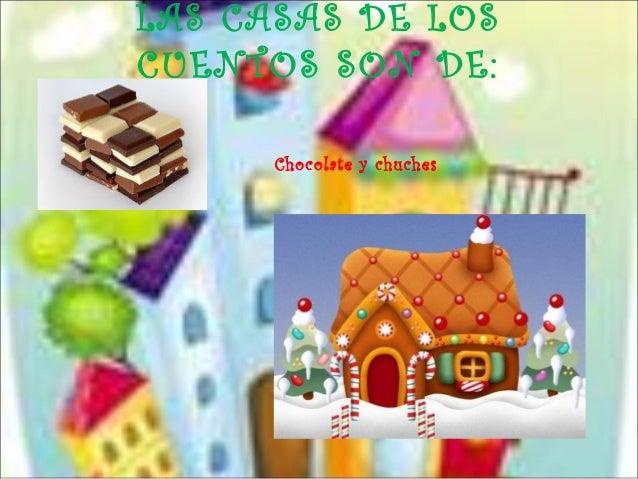 LAS CASAS DE LOSCUENTOS SON DE:      Chocolate y chuches