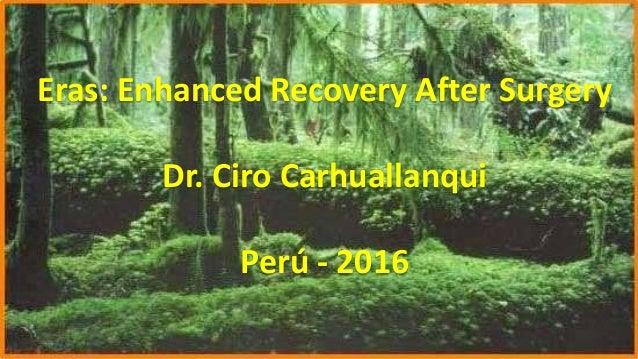 ERAS Eras: Enhanced Recovery After Surgery Dr. Ciro Carhuallanqui Perú - 2016