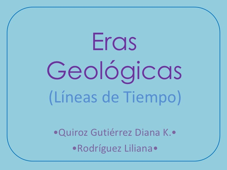 ErasGeológicas(Líneas de Tiempo)•Quiroz Gutiérrez Diana K.•   •Rodríguez Liliana•