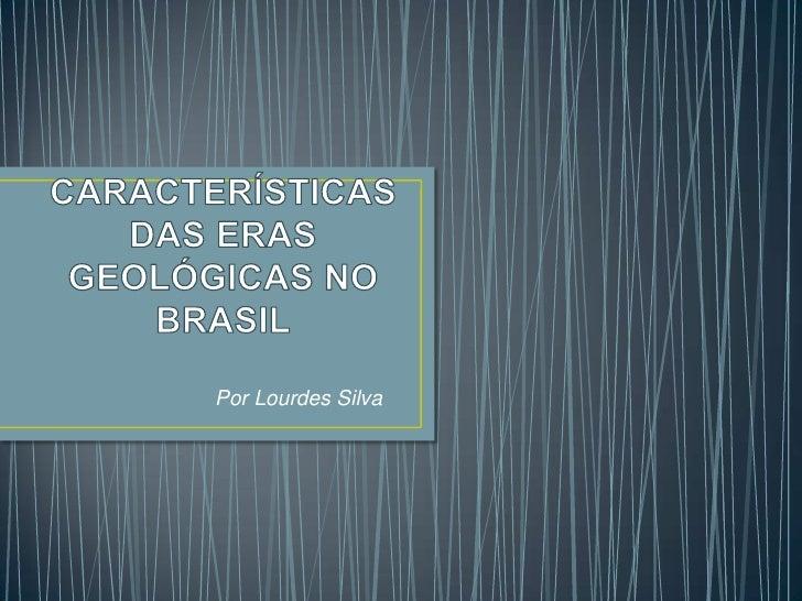 CARACTERÍSTICAS DAS ERAS GEOLÓGICAS NO BRASIL<br />                                Por Lourdes Silva<br />