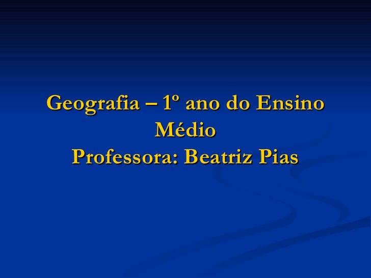 Geografia – 1º ano do Ensino           Médio  Professora: Beatriz Pias