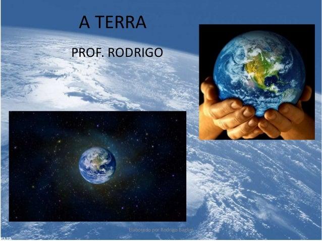 A TERRA PROF. RODRIGO Elaborado por Rodrigo Baglini