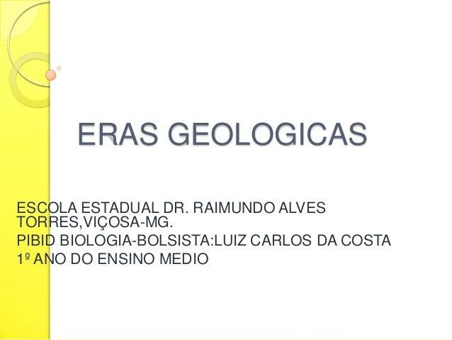 ERAS GEOLOGICAS ESCOLA ESTADUAL DR. RAIMUNDO ALVES TORRES,VIÇOSA-MG. PIBID BIOLOGIA-BOLSISTA:LUIZ CARLOS DA COSTA 1º ANO D...
