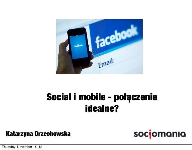 Social i mobile - połączenie                                      idealne?  Katarzyna OrzechowskaThursday, November 15, 12