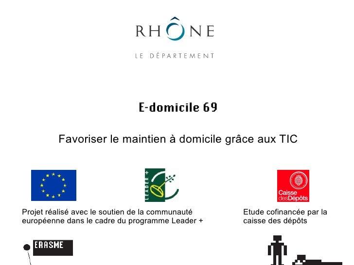 E-domicile 69           Favoriser le maintien à domicile grâce aux TIC     Projet réalisé avec le soutien de la communauté...