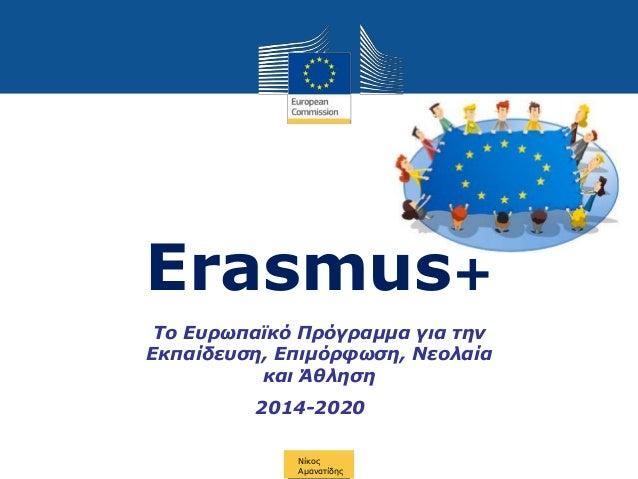 Erasmus+ Νίκος Αμανατίδης Το Ευρωπαϊκό Πρόγραμμα για την Εκπαίδευση, Επιμόρφωση, Νεολαία και Άθληση 2014-2020