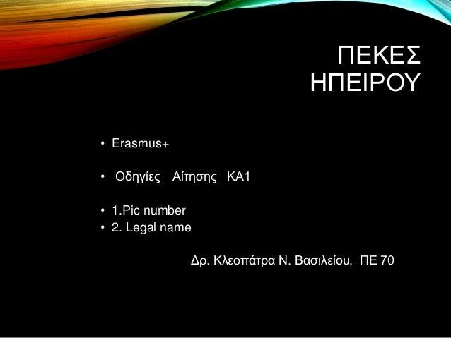 ΠΕΚΕΣ ΗΠΕΙΡΟΥ • Erasmus+ • Οδηγίες Αίτησης ΚΑ1 • 1.Pic number • 2. Legal name Δρ. Κλεοπάτρα Ν. Βασιλείου, ΠΕ 70