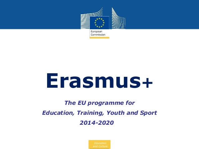 Erasmus+ The EU programme for Education, Training, Youth and Sport 2014-2020  Education and Culture