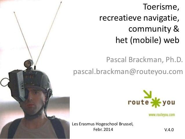 Toerisme, recreatieve navigatie, community & het (mobile) web Pascal Brackman, Ph.D. pascal.brackman@routeyou.com  Les Era...