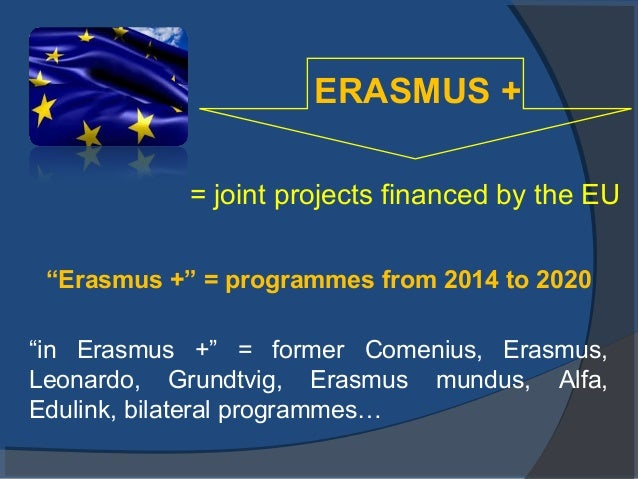 """ERASMUS + = joint projects financed by the EU """"Erasmus +"""" = programmes from 2014 to 2020 """"in Erasmus +"""" = former Comenius,..."""