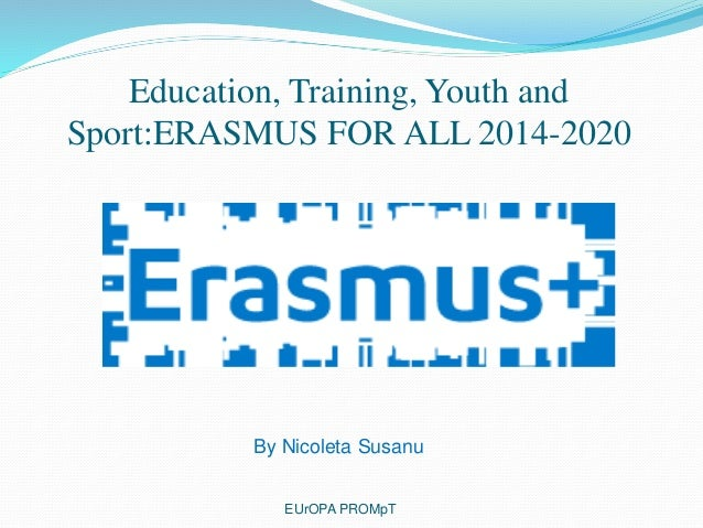 Education, Training, Youth and Sport:ERASMUS FOR ALL 2014-2020 EUrOPA PROMpT By Nicoleta Susanu