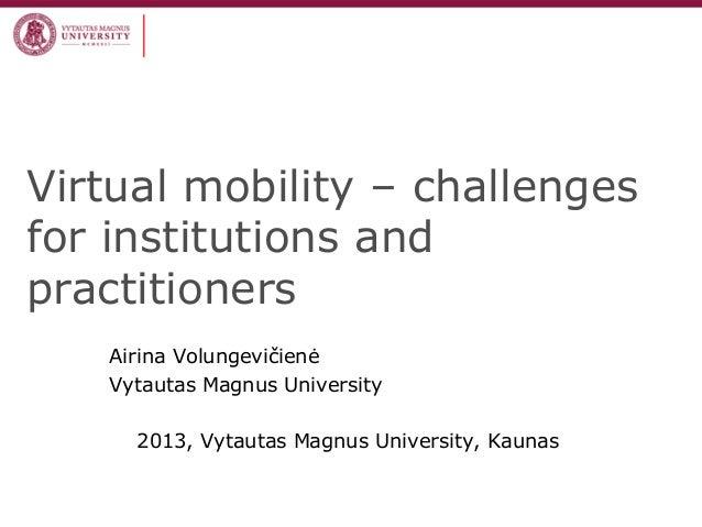 Virtual mobility – challengesfor institutions andpractitionersAirina VolungevičienėVytautas Magnus University2013, Vytauta...