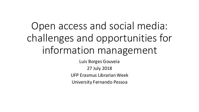 Open access and social media: challenges and opportunities for information management Luis Borges Gouveia 27 July 2018 UFP...