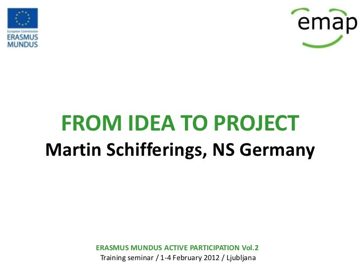 FROM IDEA TO PROJECTMartin Schifferings, NS Germany     ERASMUS MUNDUS ACTIVE PARTICIPATION Vol.2      Training seminar / ...