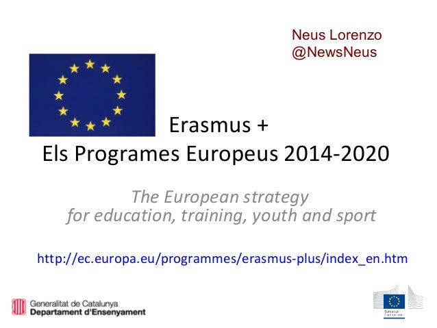 Erasmus + Els Programes Europeus 2014-2020 The European strategy for education, training, youth and sport http://ec.europa...