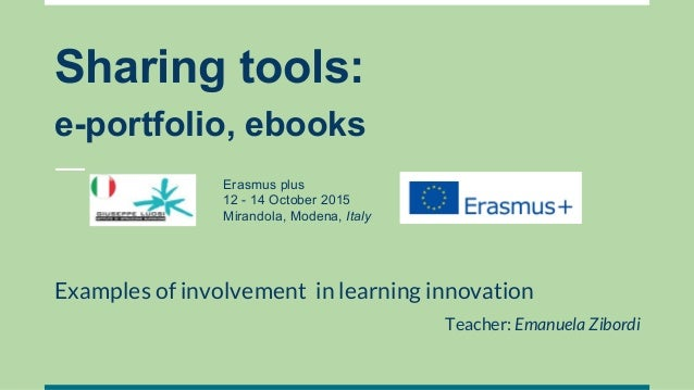 Sharing tools: e-portfolio, ebooks Examples of involvement in learning innovation Teacher: Emanuela Zibordi Erasmus plus 1...