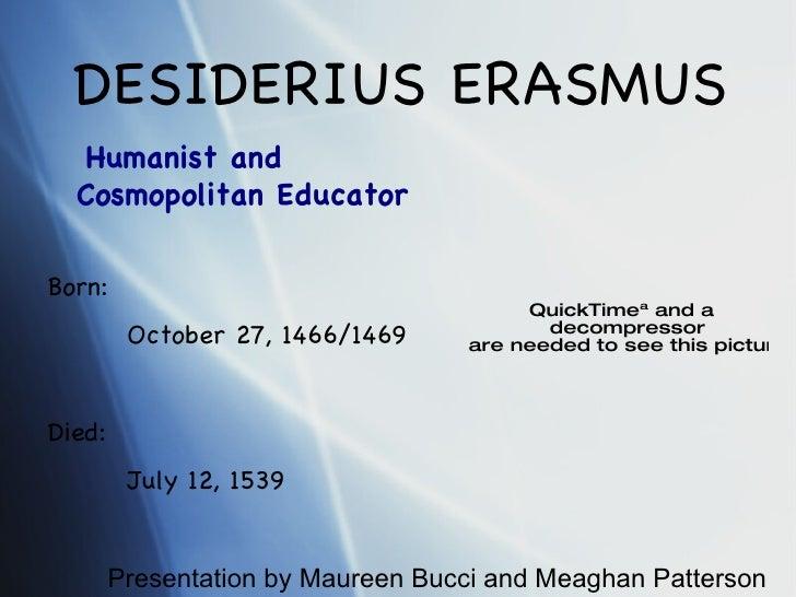 DESIDERIUS ERASMUS Born: October 27, 1466/1469 Died: July 12, 1539 Humanist and  Cosmopolitan Educator Presentation by Mau...
