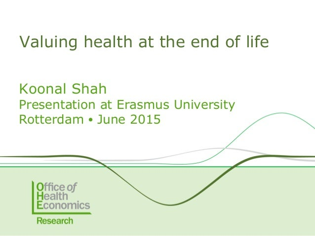 Koonal Shah Presentation at Erasmus University Rotterdam ● June 2015 Valuing health at the end of life