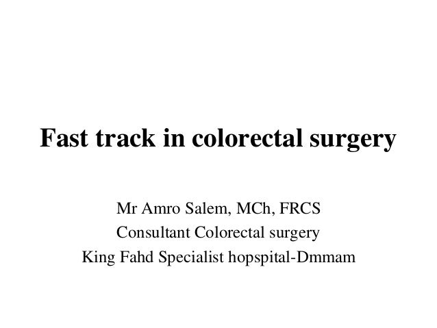 Fast track in colorectal surgery Mr Amro Salem, MCh, FRCS Consultant Colorectal surgery King Fahd Specialist hopspital-Dmm...