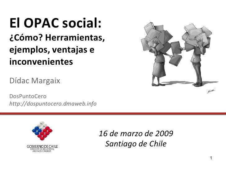 El OPAC social: ¿Cómo? Herramientas, ejemplos, ventajas e inconvenientes Dídac Margaix DosPuntoCero http://dospuntocero.dm...