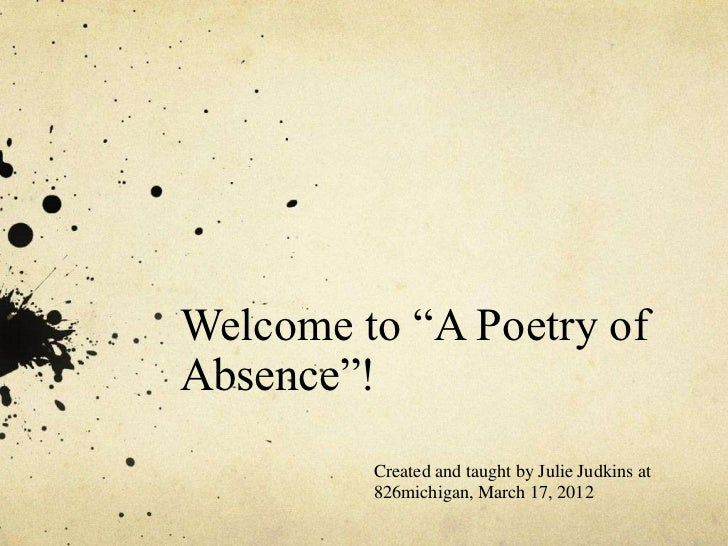 """Welcome to """"A Poetry ofAbsence""""!         Created and taught by Julie Judkins at         826michigan, March 17, 2012"""