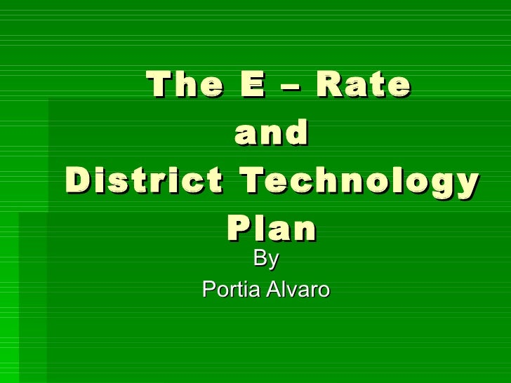 The E – Rate  and  District Technology Plan By Portia Alvaro