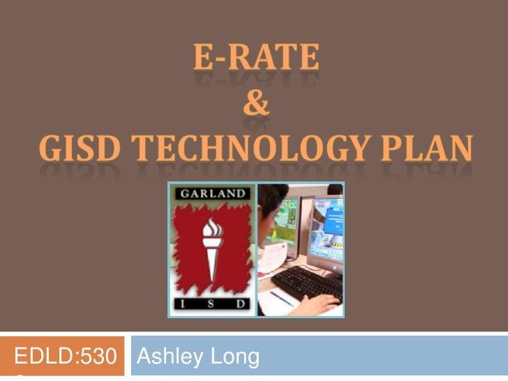 E-Rate<br />& <br />GISD Technology Plan<br />EDLD:5306<br />Ashley Long<br />
