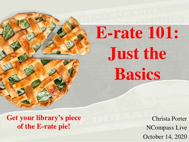 E-rate 101: Just the Basics Christa Porter NCompass Live October 14, 2020 Get your library's piece of the E-rate pie!