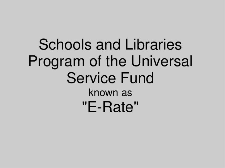 "Schools and Libraries Program of the Universal Service Fund known as""E-Rate""<br />"